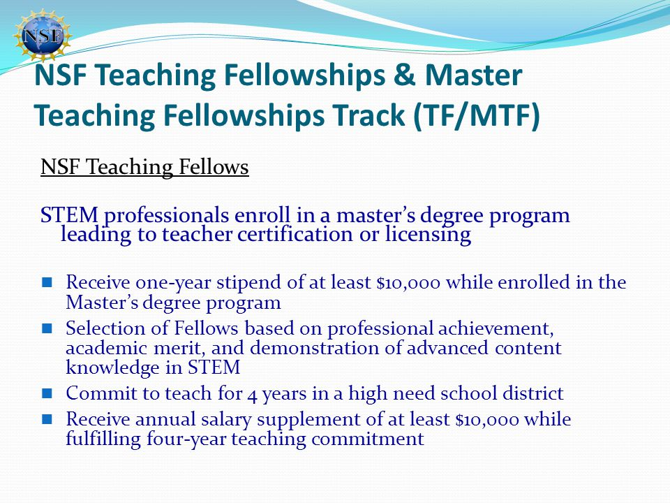 NSF Teaching Fellowships & Master Teaching Fellowships Track (TF/MTF) NSF Teaching Fellows STEM professionals enroll in a master's degree program leading to teacher certification or licensing Receive one-year stipend of at least $10,000 while enrolled in the Master's degree program Selection of Fellows based on professional achievement, academic merit, and demonstration of advanced content knowledge in STEM Commit to teach for 4 years in a high need school district Receive annual salary supplement of at least $10,000 while fulfilling four-year teaching commitment