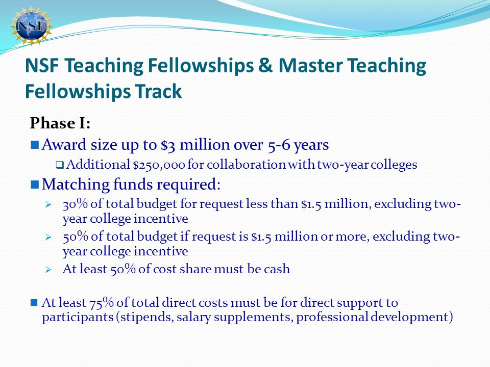 NSF Teaching Fellowships & Master Teaching Fellowships Track Phase I: Award size up to $3 million over 5-6 years  Additional $250,000 for collaborati
