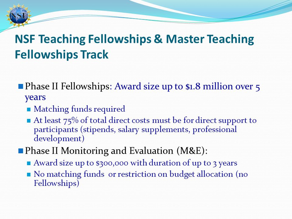NSF Teaching Fellowships & Master Teaching Fellowships Track Phase II Fellowships: Award size up to $1.8 million over 5 years Matching funds required At least 75% of total direct costs must be for direct support to participants (stipends, salary supplements, professional development) Phase II Monitoring and Evaluation (M&E): Award size up to $300,000 with duration of up to 3 years No matching funds or restriction on budget allocation (no Fellowships)