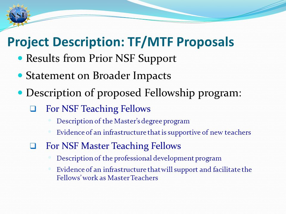 Project Description: TF/MTF Proposals Results from Prior NSF Support Statement on Broader Impacts Description of proposed Fellowship program:  For NSF Teaching Fellows  Description of the Master's degree program  Evidence of an infrastructure that is supportive of new teachers  For NSF Master Teaching Fellows  Description of the professional development program  Evidence of an infrastructure that will support and facilitate the Fellows' work as Master Teachers