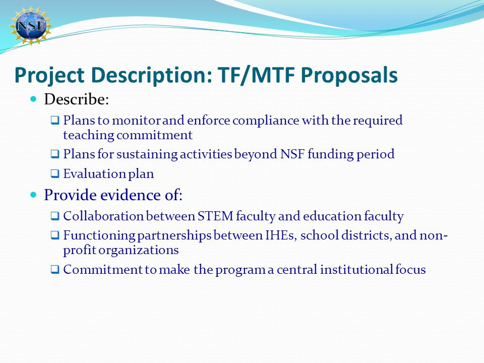 Project Description: TF/MTF Proposals Describe:  Plans to monitor and enforce compliance with the required teaching commitment  Plans for sustaining activities beyond NSF funding period  Evaluation plan Provide evidence of:  Collaboration between STEM faculty and education faculty  Functioning partnerships between IHEs, school districts, and non- profit organizations  Commitment to make the program a central institutional focus