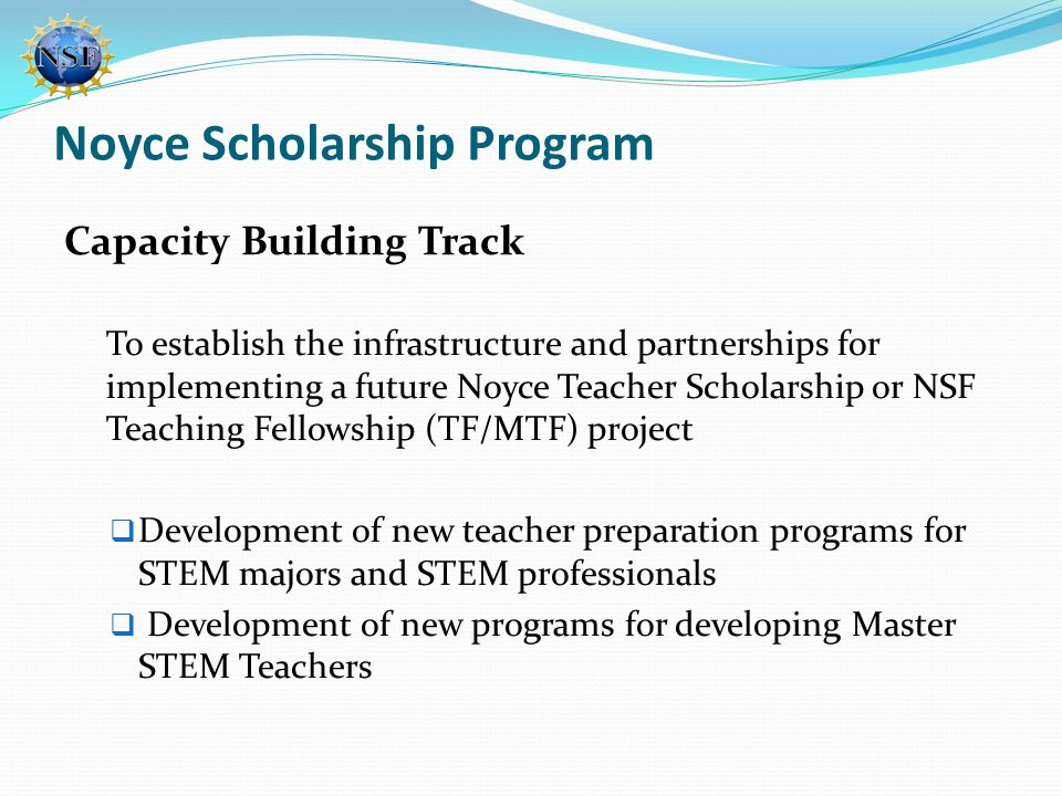 Noyce Scholarship Program Capacity Building Track To establish the infrastructure and partnerships for implementing a future Noyce Teacher Scholarship