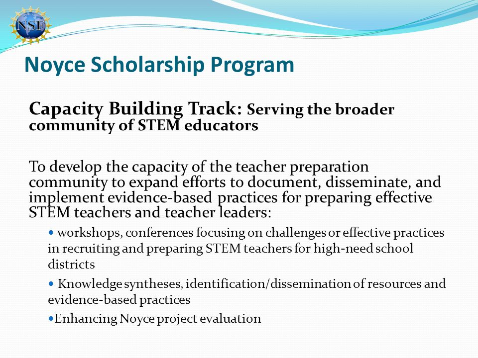 Noyce Scholarship Program Capacity Building Track: Serving the broader community of STEM educators To develop the capacity of the teacher preparation