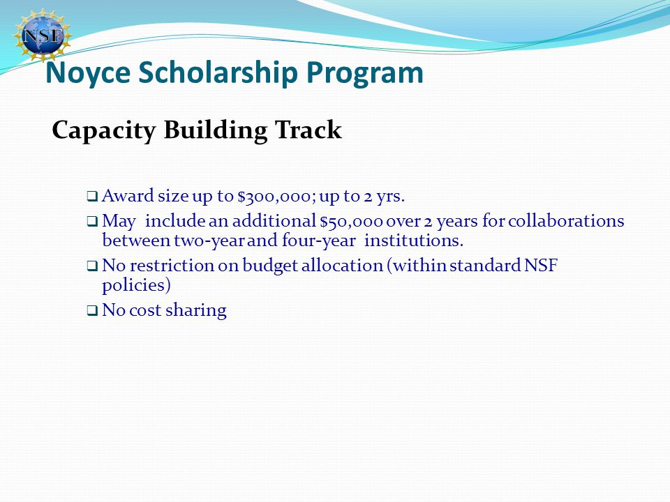 Noyce Scholarship Program Capacity Building Track  Award size up to $300,000; up to 2 yrs.  May include an additional $50,000 over 2 years for colla