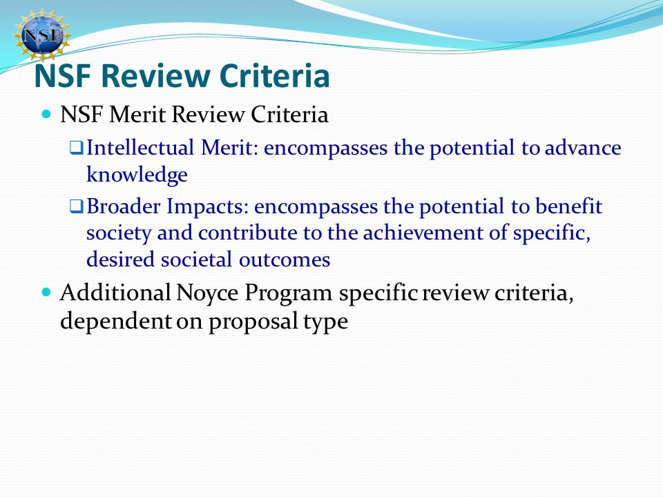 NSF Review Criteria NSF Merit Review Criteria  Intellectual Merit: encompasses the potential to advance knowledge  Broader Impacts: encompasses the potential to benefit society and contribute to the achievement of specific, desired societal outcomes Additional Noyce Program specific review criteria, dependent on proposal type