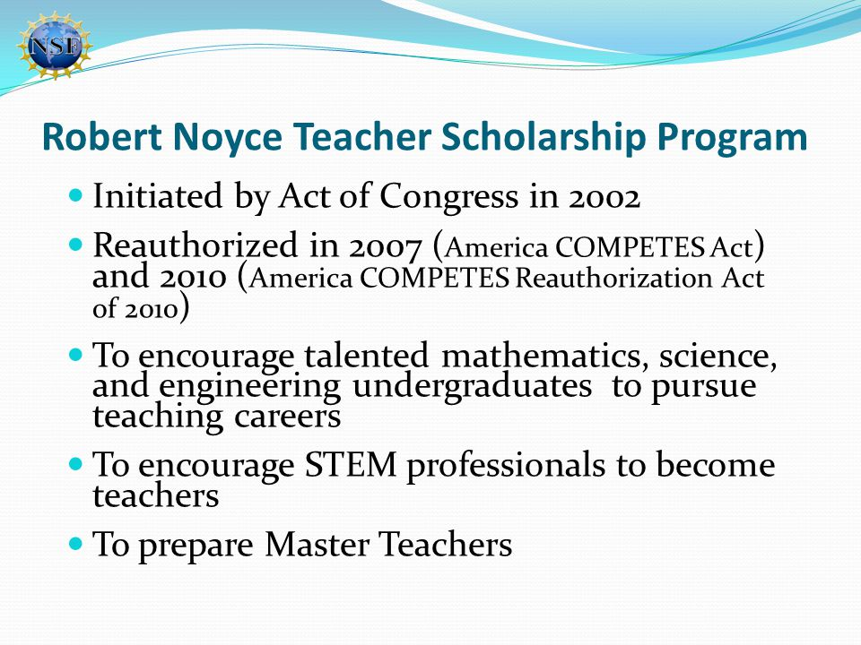 Robert Noyce Teacher Scholarship Program Initiated by Act of Congress in 2002 Reauthorized in 2007 ( America COMPETES Act ) and 2010 ( America COMPETES Reauthorization Act of 2010 ) To encourage talented mathematics, science, and engineering undergraduates to pursue teaching careers To encourage STEM professionals to become teachers To prepare Master Teachers