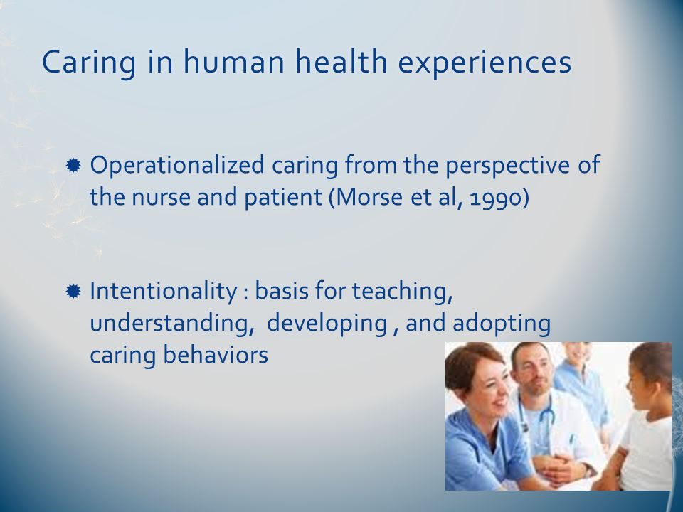 Caring in human health experiencesCaring in human health experiences  Operationalized caring from the perspective of the nurse and patient (Morse et al, 1990)  Intentionality : basis for teaching, understanding, developing, and adopting caring behaviors