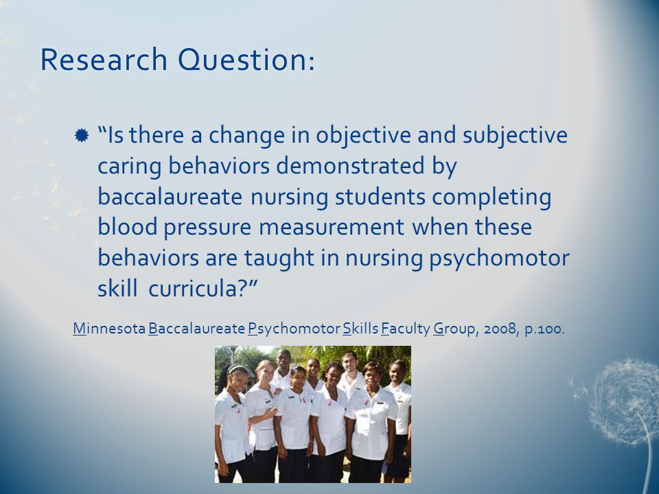 Research Question:Research Question:  Is there a change in objective and subjective caring behaviors demonstrated by baccalaureate nursing students completing blood pressure measurement when these behaviors are taught in nursing psychomotor skill curricula Minnesota Baccalaureate Psychomotor Skills Faculty Group, 2008, p.100.