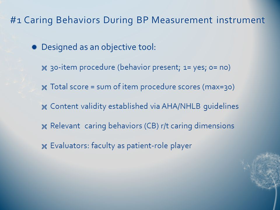 #1 Caring Behaviors During BP Measurement instrument#1 Caring Behaviors During BP Measurement instrument  Designed as an objective tool:  30-item procedure (behavior present; 1= yes; 0= no)  Total score = sum of item procedure scores (max=30)  Content validity established via AHA/NHLB guidelines  Relevant caring behaviors (CB) r/t caring dimensions  Evaluators: faculty as patient-role player