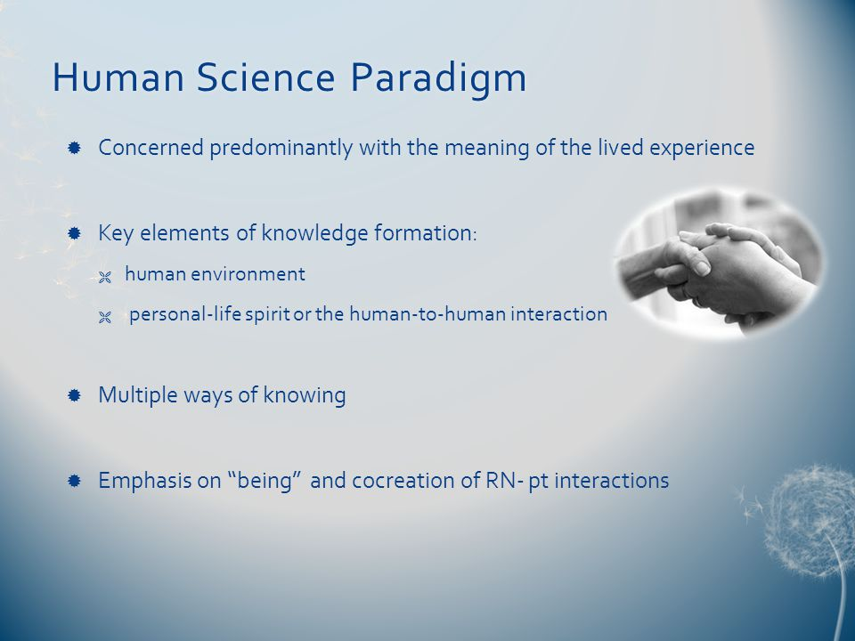 Human Science ParadigmHuman Science Paradigm  Concerned predominantly with the meaning of the lived experience  Key elements of knowledge formation:  human environment  personal-life spirit or the human-to-human interaction  Multiple ways of knowing  Emphasis on being and cocreation of RN- pt interactions
