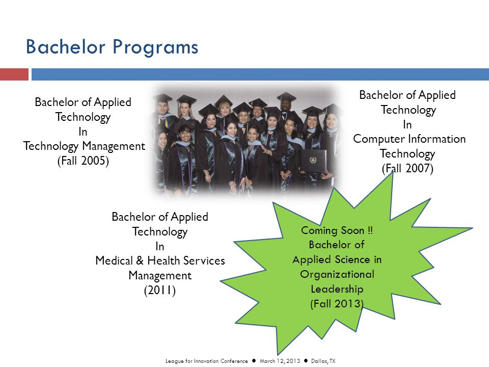 Bachelor Programs Bachelor of Applied Technology In Medical & Health Services Management (2011) Bachelor of Applied Technology In Computer Information Technology (Fall 2007) Bachelor of Applied Technology In Technology Management (Fall 2005) Coming Soon !.