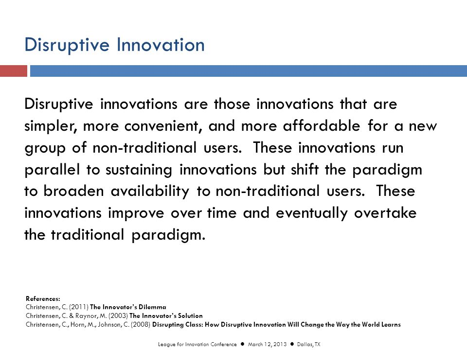 Disruptive Innovation Disruptive innovations are those innovations that are simpler, more convenient, and more affordable for a new group of non-traditional users.