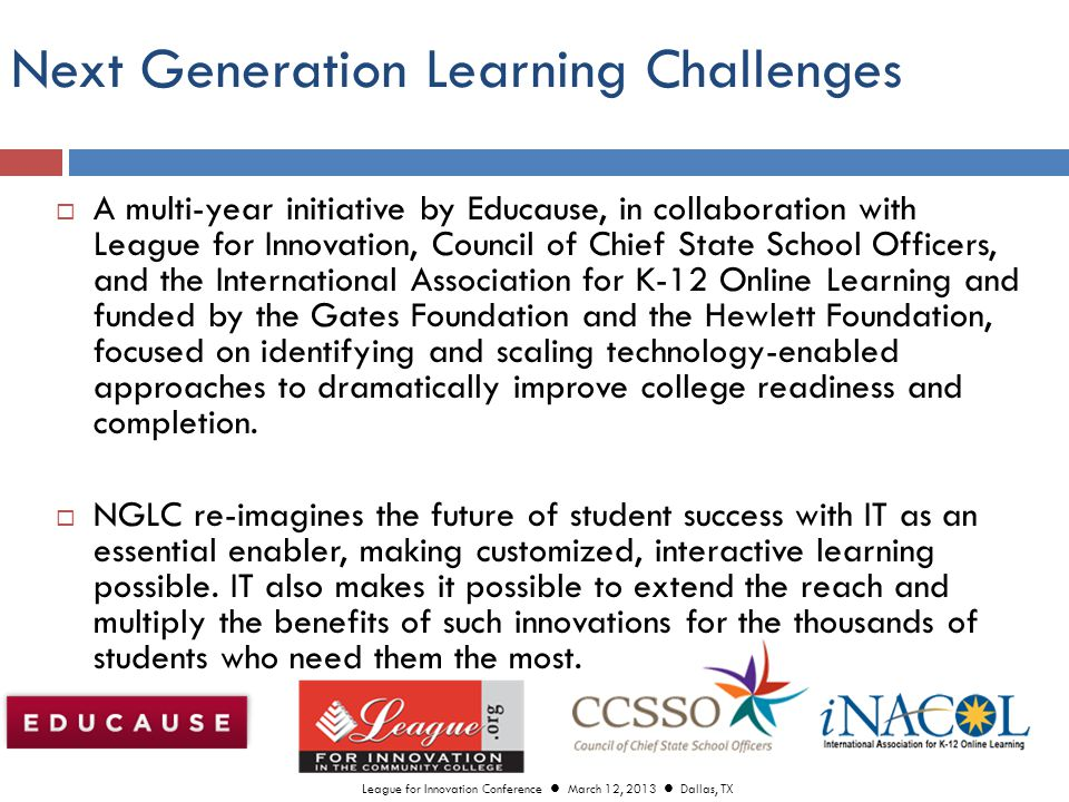 Next Generation Learning Challenges  A multi-year initiative by Educause, in collaboration with League for Innovation, Council of Chief State School Officers, and the International Association for K-12 Online Learning and funded by the Gates Foundation and the Hewlett Foundation, focused on identifying and scaling technology-enabled approaches to dramatically improve college readiness and completion.