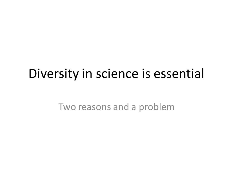 Diversity in science is essential Two reasons and a problem