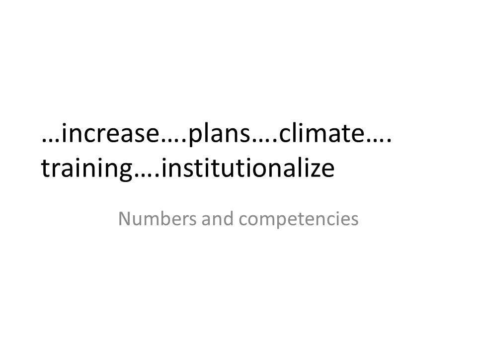 …increase….plans….climate…. training….institutionalize Numbers and competencies