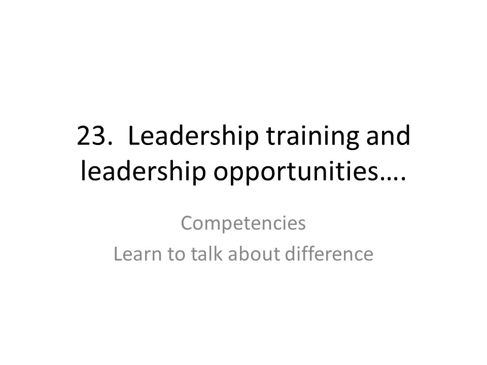 23. Leadership training and leadership opportunities…. Competencies Learn to talk about difference