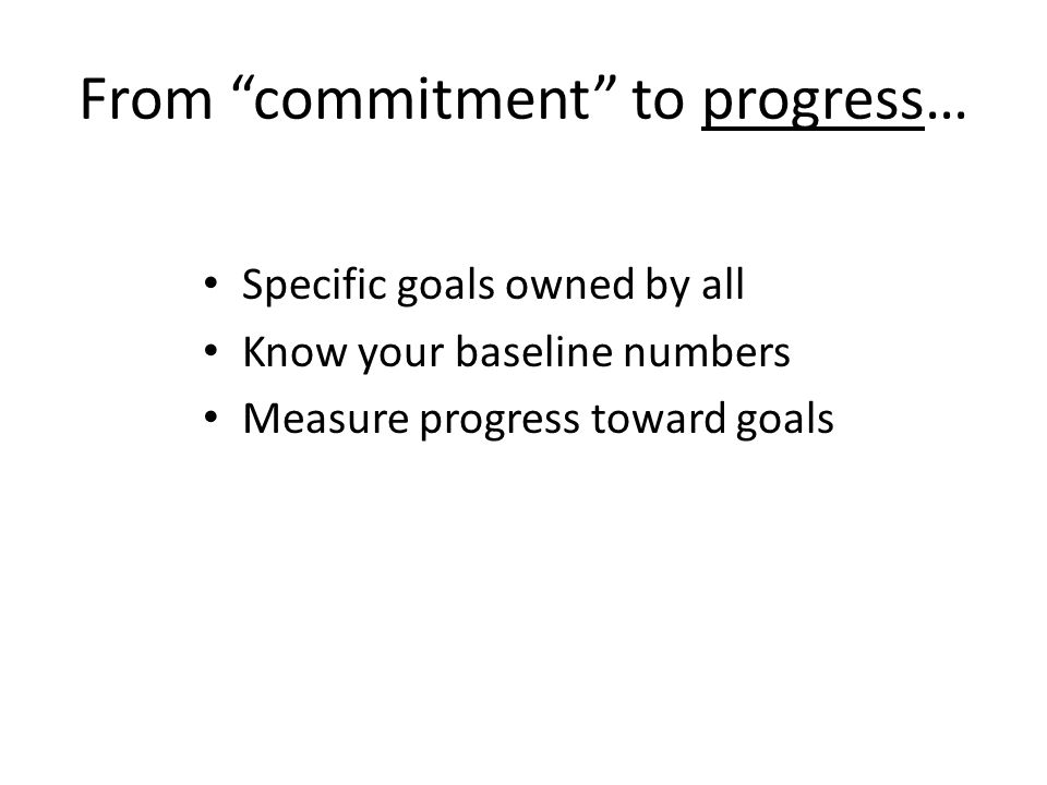 From commitment to progress… Specific goals owned by all Know your baseline numbers Measure progress toward goals