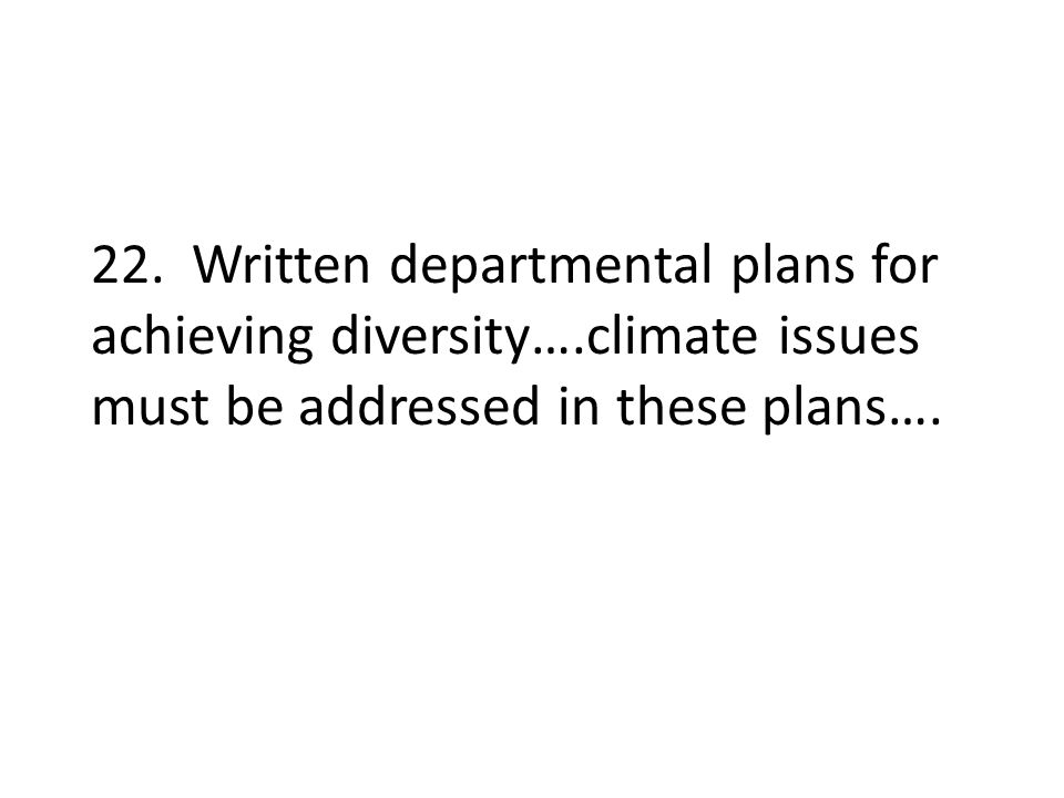 22. Written departmental plans for achieving diversity….climate issues must be addressed in these plans….