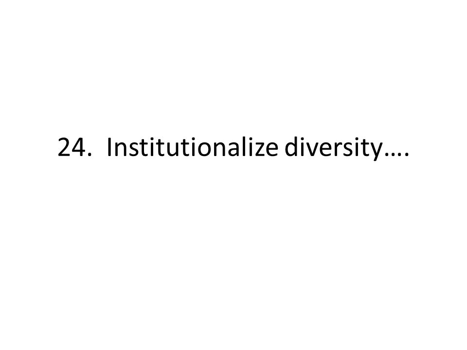 24. Institutionalize diversity….