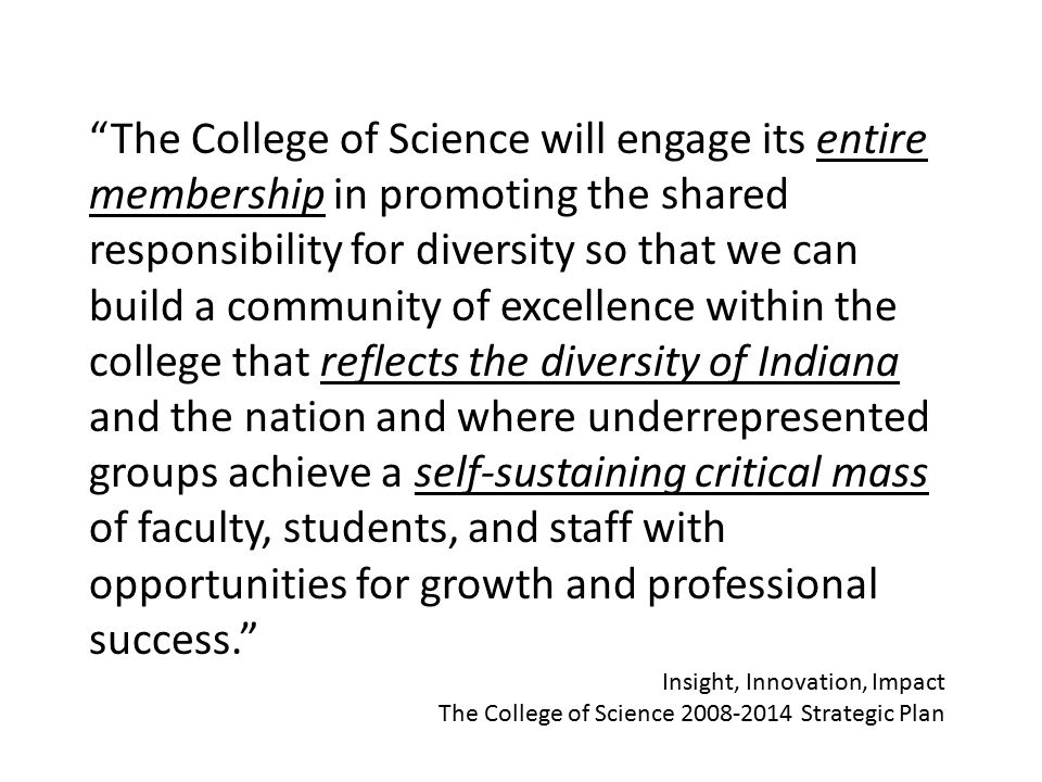 The College of Science will engage its entire membership in promoting the shared responsibility for diversity so that we can build a community of excellence within the college that reflects the diversity of Indiana and the nation and where underrepresented groups achieve a self-sustaining critical mass of faculty, students, and staff with opportunities for growth and professional success. Insight, Innovation, Impact The College of Science 2008-2014 Strategic Plan