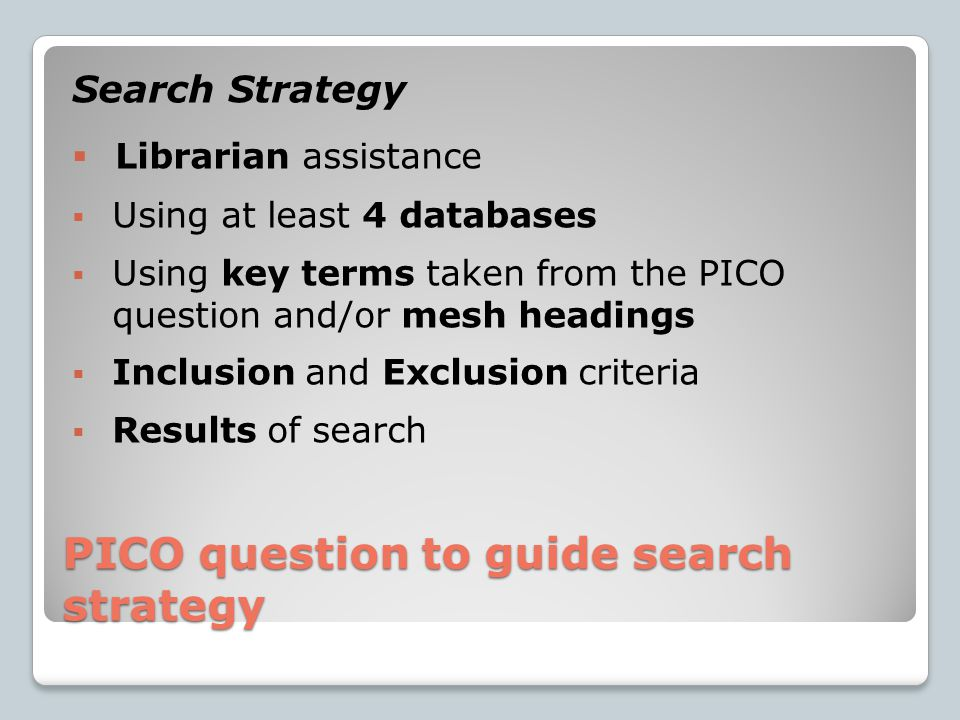PICO question to guide search strategy Search Strategy  Librarian assistance  Using at least 4 databases  Using key terms taken from the PICO question and/or mesh headings  Inclusion and Exclusion criteria  Results of search