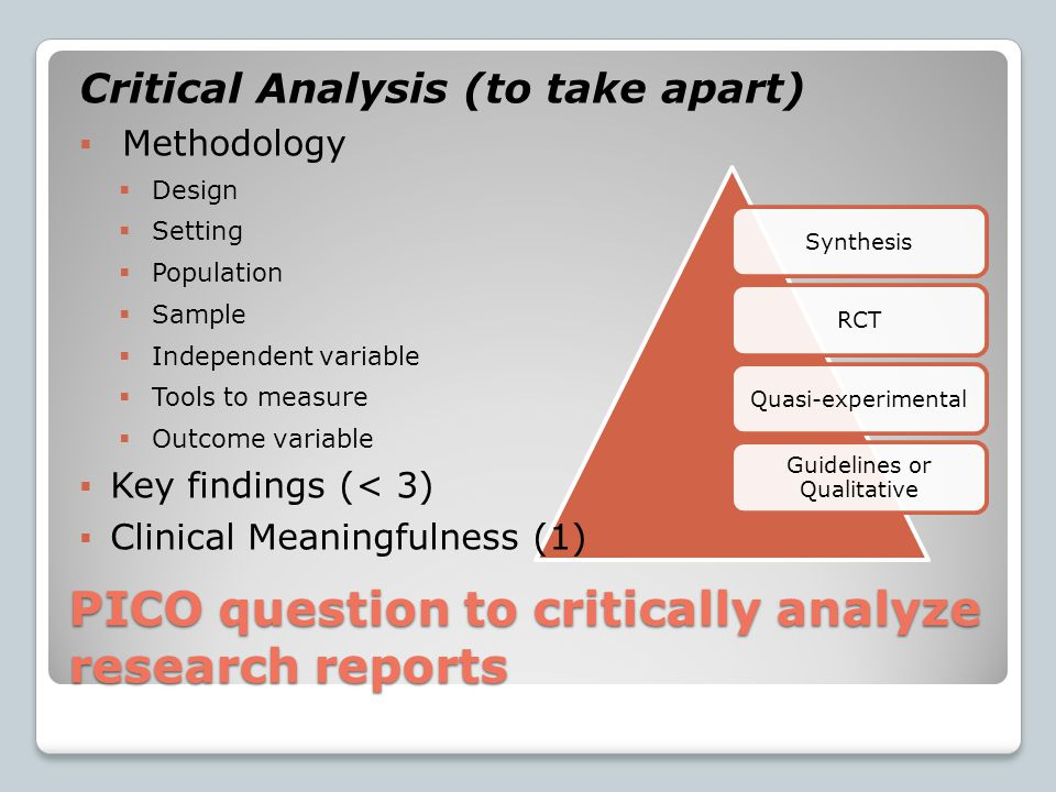 PICO question to critically analyze research reports SynthesisRCTQuasi-experimental Guidelines or Qualitative Critical Analysis (to take apart)  Methodology  Design  Setting  Population  Sample  Independent variable  Tools to measure  Outcome variable  Key findings (< 3)  Clinical Meaningfulness (1)