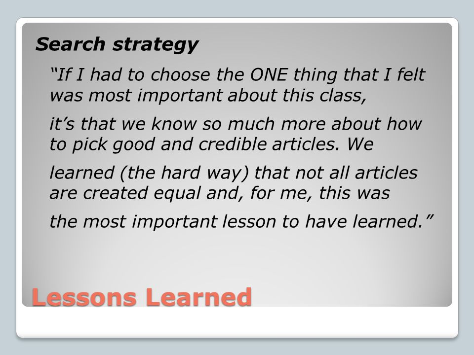 Lessons Learned Search strategy If I had to choose the ONE thing that I felt was most important about this class, it's that we know so much more about how to pick good and credible articles.
