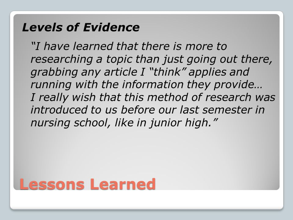 Lessons Learned Levels of Evidence I have learned that there is more to researching a topic than just going out there, grabbing any article I think applies and running with the information they provide… I really wish that this method of research was introduced to us before our last semester in nursing school, like in junior high.