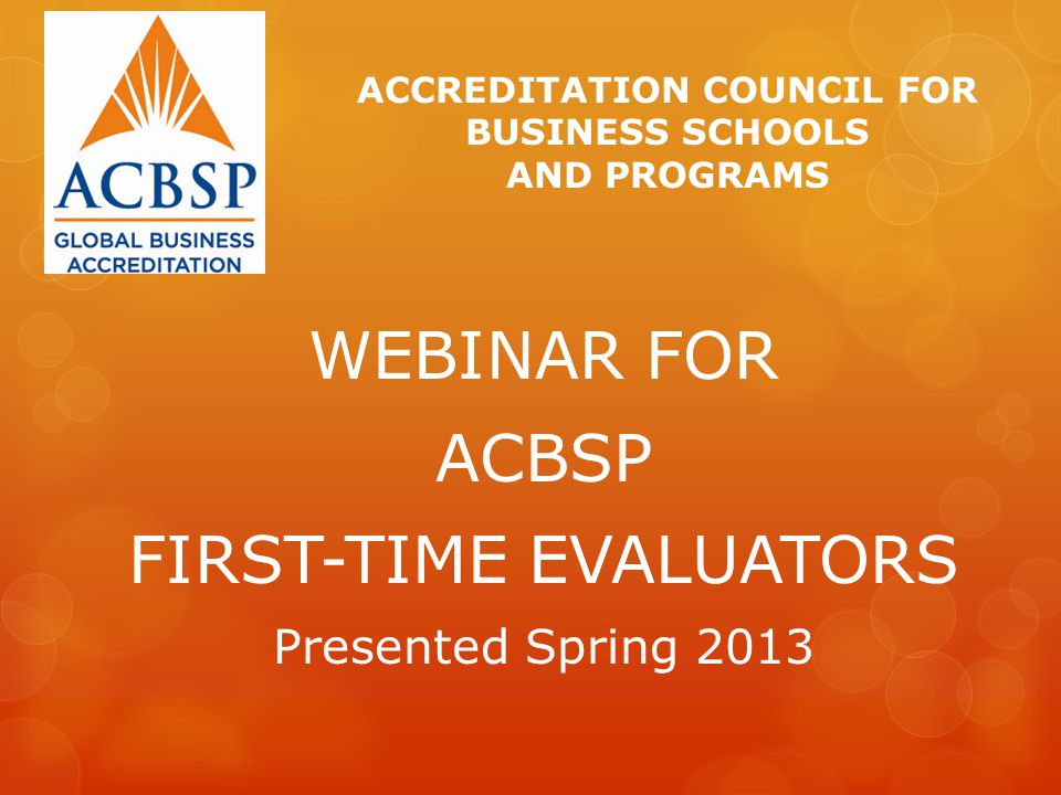 WEBINAR FOR ACBSP FIRST-TIME EVALUATORS Presented Spring 2013 ACCREDITATION COUNCIL FOR BUSINESS SCHOOLS AND PROGRAMS