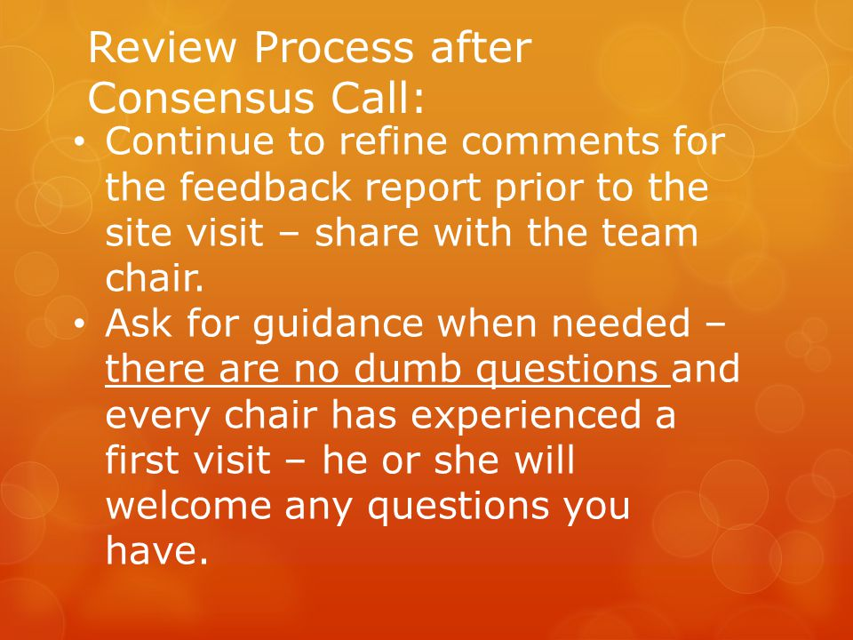 Review Process after Consensus Call: Continue to refine comments for the feedback report prior to the site visit – share with the team chair.