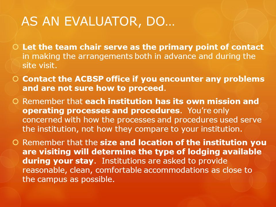 AS AN EVALUATOR, DO…  Let the team chair serve as the primary point of contact in making the arrangements both in advance and during the site visit.