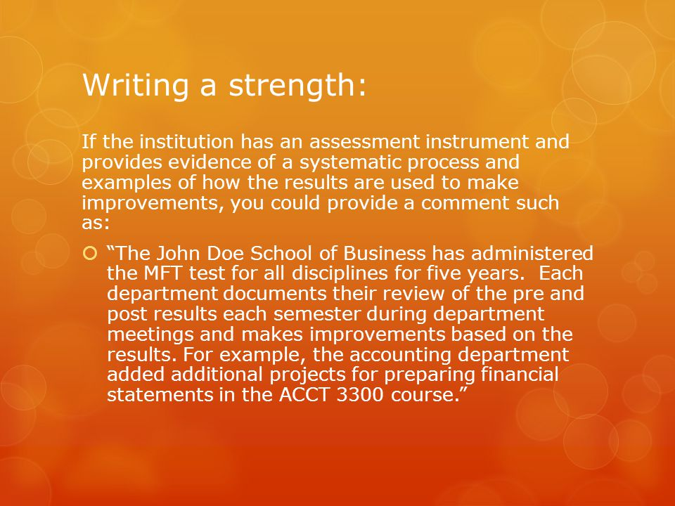 Writing a strength: If the institution has an assessment instrument and provides evidence of a systematic process and examples of how the results are used to make improvements, you could provide a comment such as:  The John Doe School of Business has administered the MFT test for all disciplines for five years.