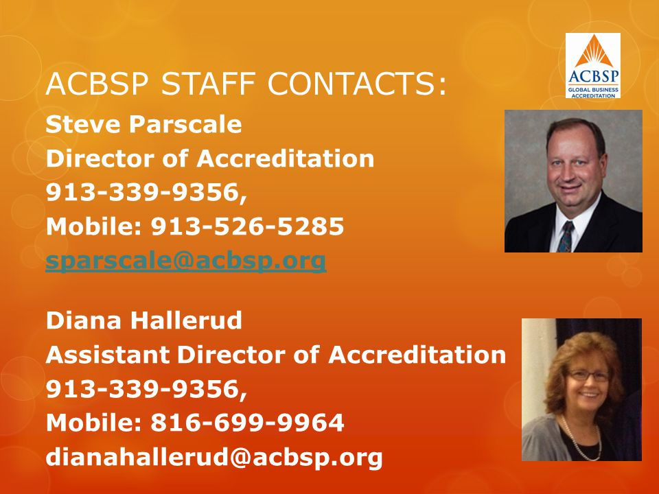 ACBSP STAFF CONTACTS: Steve Parscale Director of Accreditation 913-339-9356, Mobile: 913-526-5285 sparscale@acbsp.org Diana Hallerud Assistant Director of Accreditation 913-339-9356, Mobile: 816-699-9964 dianahallerud@acbsp.org