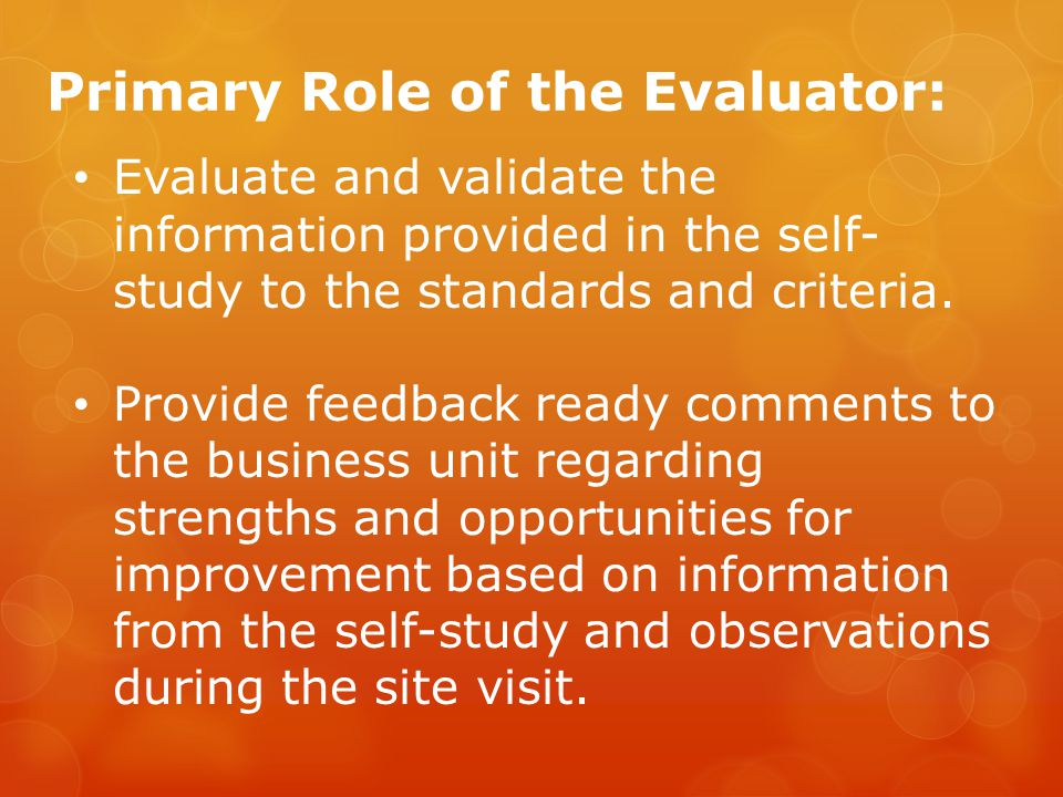 Primary Role of the Evaluator: Evaluate and validate the information provided in the self- study to the standards and criteria.