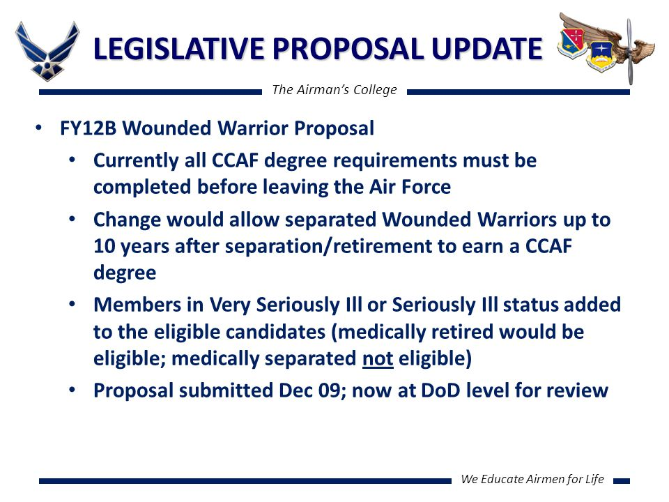 The Airman's College We Educate Airmen for Life LEGISLATIVE PROPOSAL UPDATE FY12B Wounded Warrior Proposal Currently all CCAF degree requirements must be completed before leaving the Air Force Change would allow separated Wounded Warriors up to 10 years after separation/retirement to earn a CCAF degree Members in Very Seriously Ill or Seriously Ill status added to the eligible candidates (medically retired would be eligible; medically separated not eligible) Proposal submitted Dec 09; now at DoD level for review