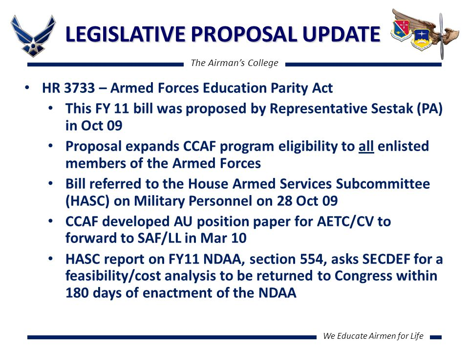 The Airman's College We Educate Airmen for Life LEGISLATIVE PROPOSAL UPDATE HR 3733 – Armed Forces Education Parity Act This FY 11 bill was proposed by Representative Sestak (PA) in Oct 09 Proposal expands CCAF program eligibility to all enlisted members of the Armed Forces Bill referred to the House Armed Services Subcommittee (HASC) on Military Personnel on 28 Oct 09 CCAF developed AU position paper for AETC/CV to forward to SAF/LL in Mar 10 HASC report on FY11 NDAA, section 554, asks SECDEF for a feasibility/cost analysis to be returned to Congress within 180 days of enactment of the NDAA