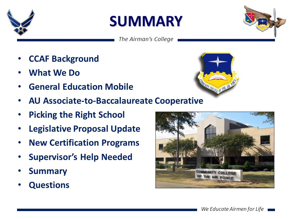 The Airman's College We Educate Airmen for Life SUMMARY CCAF Background What We Do General Education Mobile AU Associate-to-Baccalaureate Cooperative Picking the Right School Legislative Proposal Update New Certification Programs Supervisor's Help Needed Summary Questions