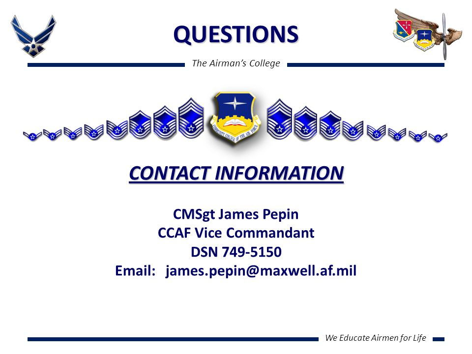 The Airman's College We Educate Airmen for Life QUESTIONS CONTACT INFORMATION CMSgt James Pepin CCAF Vice Commandant DSN 749-5150 Email: james.pepin@maxwell.af.mil