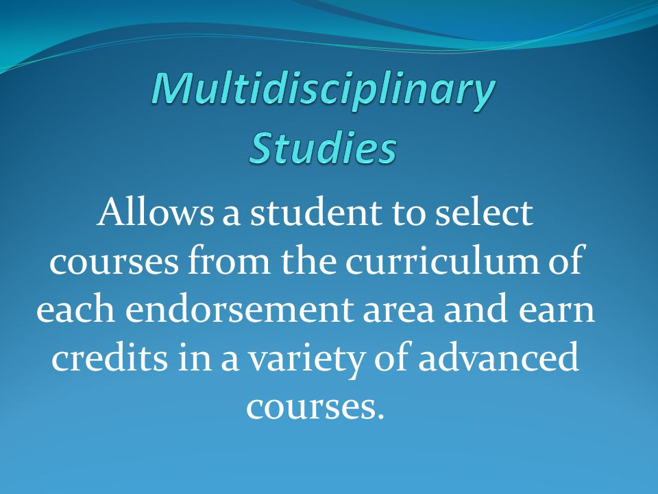 Allows a student to select courses from the curriculum of each endorsement area and earn credits in a variety of advanced courses.