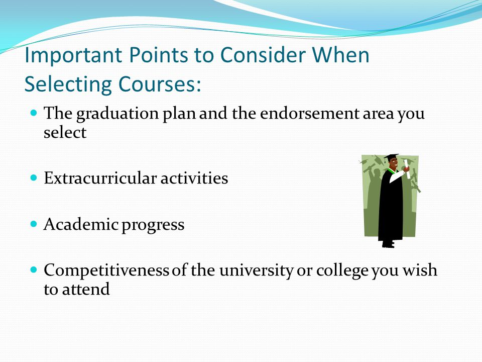 Important Points to Consider When Selecting Courses: The graduation plan and the endorsement area you select Extracurricular activities Academic progress Competitiveness of the university or college you wish to attend