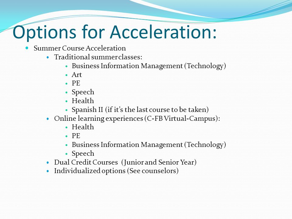 Options for Acceleration: Summer Course Acceleration Traditional summer classes: Business Information Management (Technology) Art PE Speech Health Spanish II (if it's the last course to be taken) Online learning experiences (C-FB Virtual-Campus): Health PE Business Information Management (Technology) Speech Dual Credit Courses (Junior and Senior Year) Individualized options (See counselors)