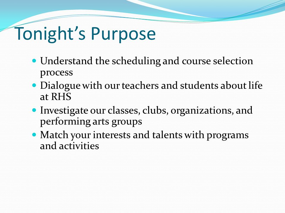 Tonight's Purpose Understand the scheduling and course selection process Dialogue with our teachers and students about life at RHS Investigate our classes, clubs, organizations, and performing arts groups Match your interests and talents with programs and activities