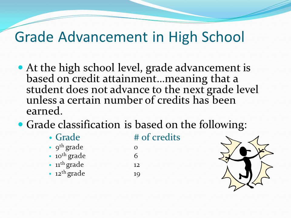 Grade Advancement in High School At the high school level, grade advancement is based on credit attainment…meaning that a student does not advance to the next grade level unless a certain number of credits has been earned.