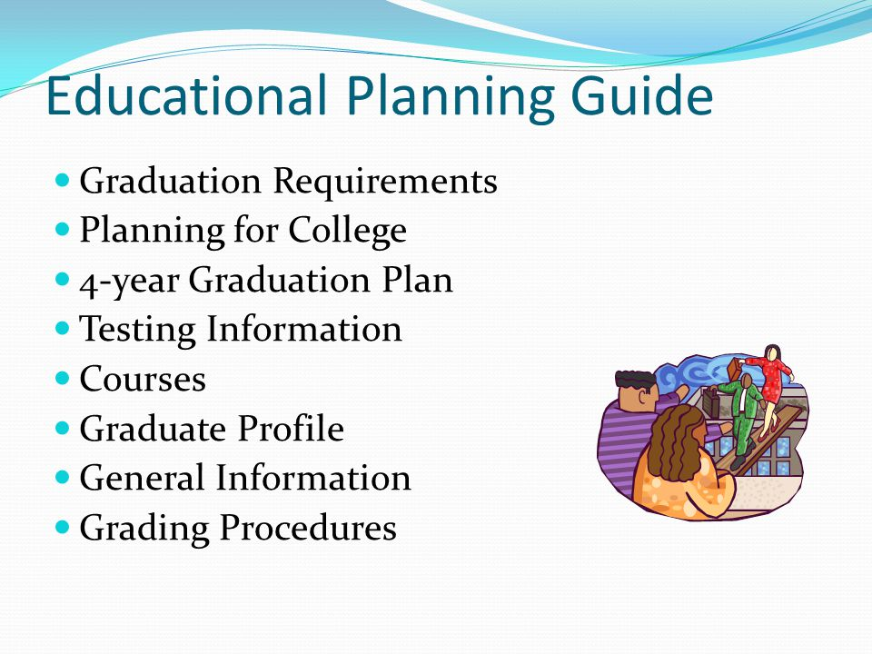 Educational Planning Guide Graduation Requirements Planning for College 4-year Graduation Plan Testing Information Courses Graduate Profile General Information Grading Procedures