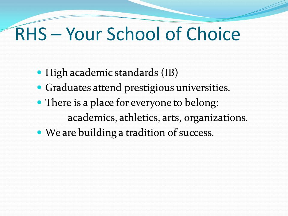 RHS – Your School of Choice High academic standards (IB) Graduates attend prestigious universities.