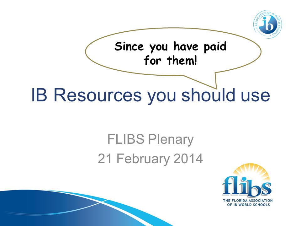 IB Resources you should use FLIBS Plenary 21 February 2014 Since you have paid for them!