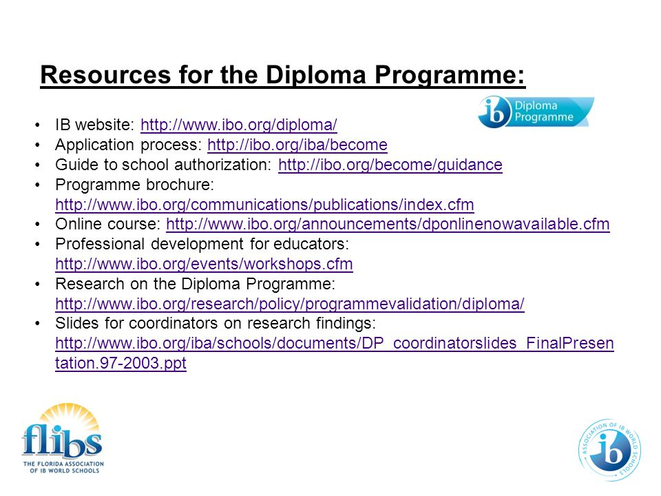 IB website: http://www.ibo.org/diploma/http://www.ibo.org/diploma/ Application process: http://ibo.org/iba/becomehttp://ibo.org/iba/become Guide to school authorization: http://ibo.org/become/guidancehttp://ibo.org/become/guidance Programme brochure: http://www.ibo.org/communications/publications/index.cfm http://www.ibo.org/communications/publications/index.cfm Online course: http://www.ibo.org/announcements/dponlinenowavailable.cfmhttp://www.ibo.org/announcements/dponlinenowavailable.cfm Professional development for educators: http://www.ibo.org/events/workshops.cfm http://www.ibo.org/events/workshops.cfm Research on the Diploma Programme: http://www.ibo.org/research/policy/programmevalidation/diploma/ http://www.ibo.org/research/policy/programmevalidation/diploma/ Slides for coordinators on research findings: http://www.ibo.org/iba/schools/documents/DP_coordinatorslides_FinalPresen tation.97-2003.ppt http://www.ibo.org/iba/schools/documents/DP_coordinatorslides_FinalPresen tation.97-2003.ppt Resources for the Diploma Programme: