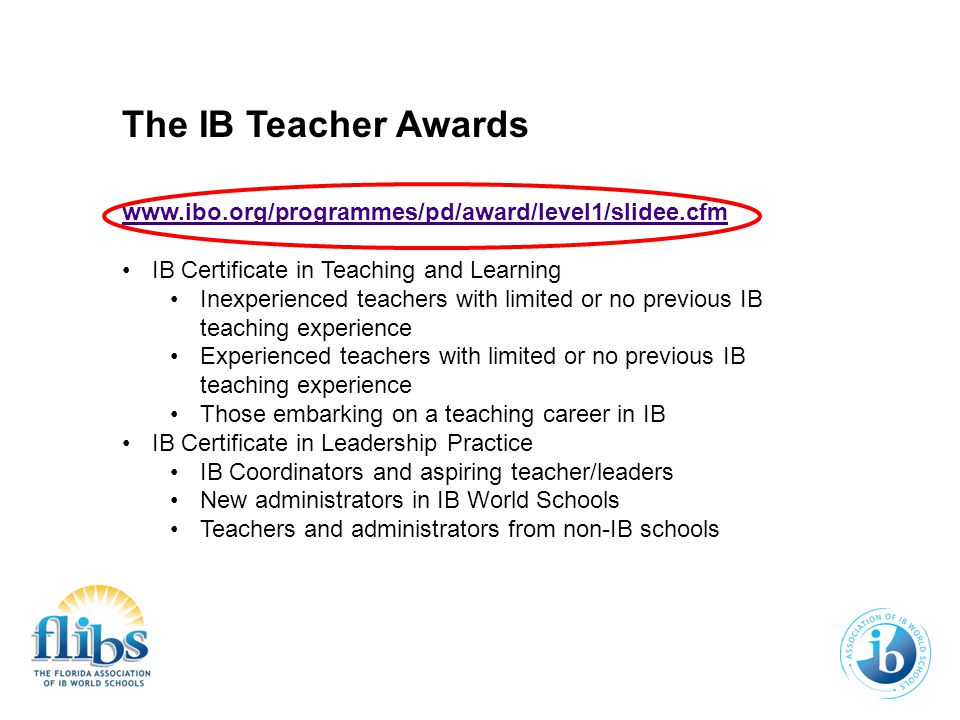 The IB Teacher Awards www.ibo.org/programmes/pd/award/level1/slidee.cfm IB Certificate in Teaching and Learning Inexperienced teachers with limited or no previous IB teaching experience Experienced teachers with limited or no previous IB teaching experience Those embarking on a teaching career in IB IB Certificate in Leadership Practice IB Coordinators and aspiring teacher/leaders New administrators in IB World Schools Teachers and administrators from non-IB schools