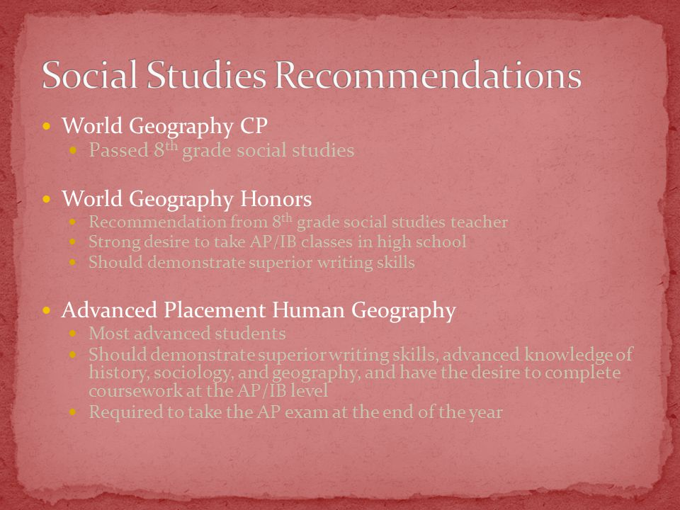 World Geography CP Passed 8 th grade social studies World Geography Honors Recommendation from 8 th grade social studies teacher Strong desire to take