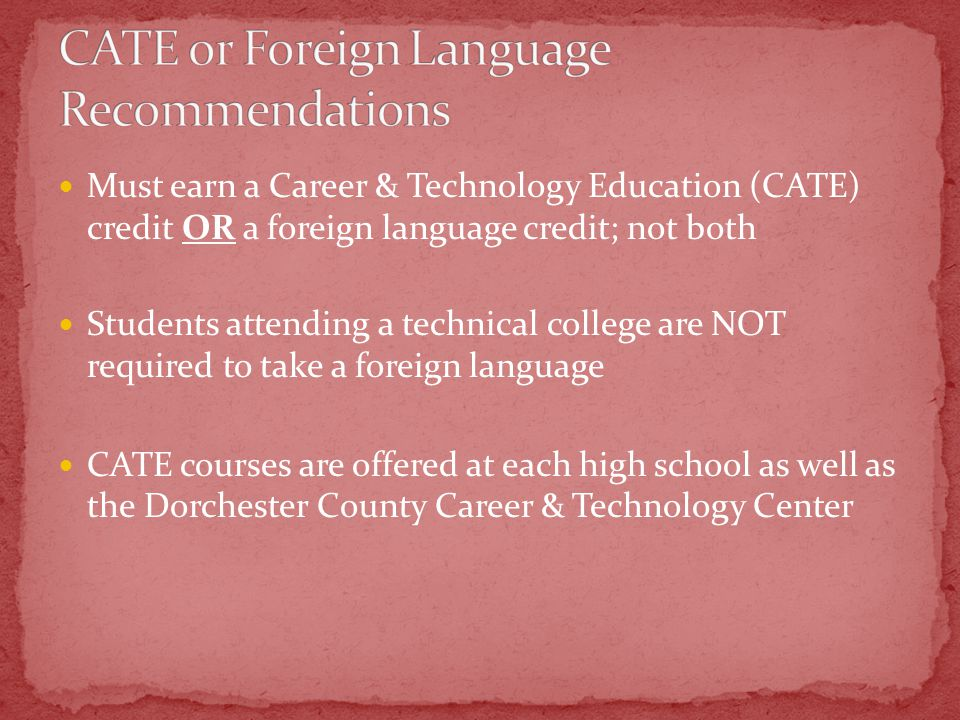 Must earn a Career & Technology Education (CATE) credit OR a foreign language credit; not both Students attending a technical college are NOT required